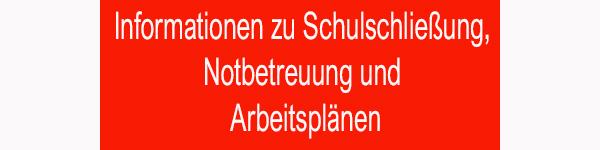 Informationen zur Schulschließung, Notbetreuung und Arbeitsplänen!